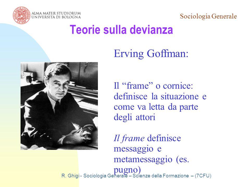 """Sociologia Generale R. Ghigi - Sociologia Generale – Scienze della Formazione – (7CFU) Teorie sulla devianza Erving Goffman: Il """"frame"""" o cornice: def"""