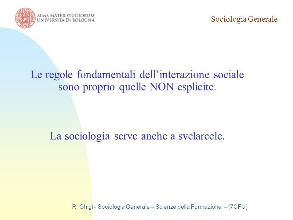 Sociologia Generale R. Ghigi - Sociologia Generale – Scienze della Formazione – (7CFU) Le regole fondamentali dell'interazione sociale sono proprio qu