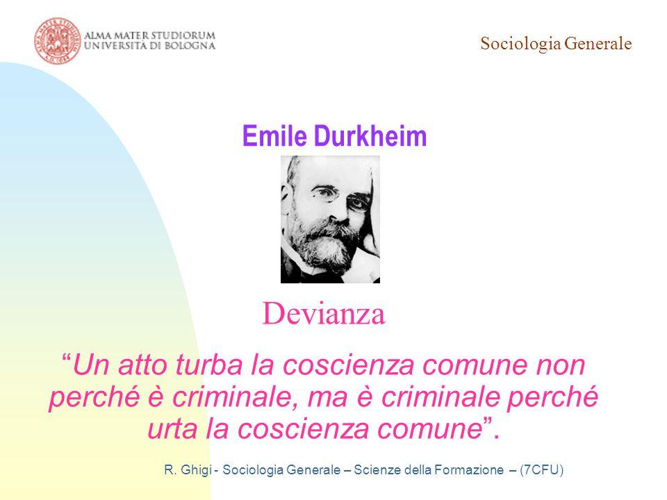 """Sociologia Generale R. Ghigi - Sociologia Generale – Scienze della Formazione – (7CFU) Emile Durkheim Devianza """"Un atto turba la coscienza comune non"""