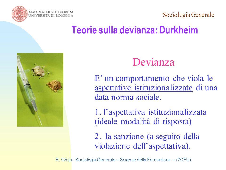 Sociologia Generale R. Ghigi - Sociologia Generale – Scienze della Formazione – (7CFU) Teorie sulla devianza: Durkheim Devianza E' un comportamento ch