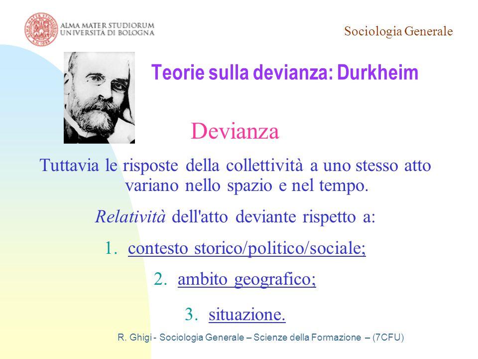 Sociologia Generale R. Ghigi - Sociologia Generale – Scienze della Formazione – (7CFU) Teorie sulla devianza: Durkheim Devianza Tuttavia le risposte d