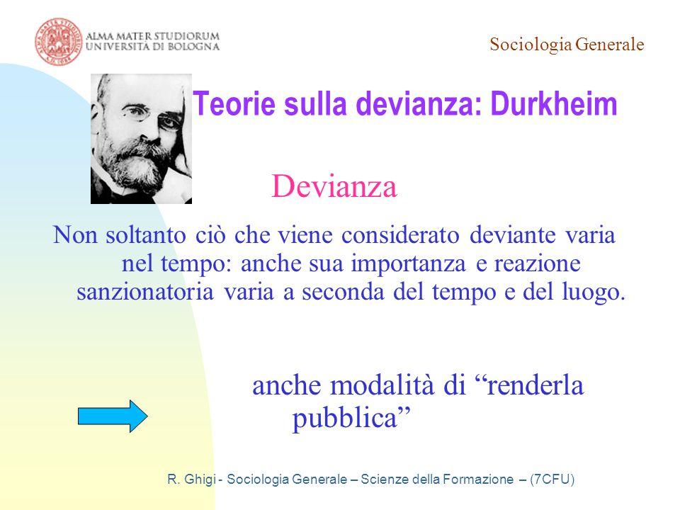 Sociologia Generale R. Ghigi - Sociologia Generale – Scienze della Formazione – (7CFU) Teorie sulla devianza: Durkheim Devianza Non soltanto ciò che v