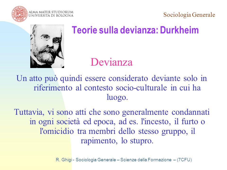 Sociologia Generale R. Ghigi - Sociologia Generale – Scienze della Formazione – (7CFU) Teorie sulla devianza: Durkheim Devianza Un atto può quindi ess