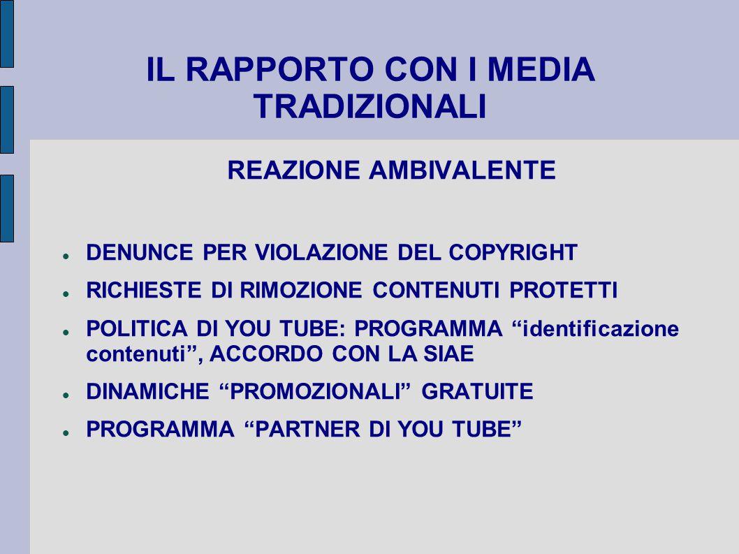 IL RAPPORTO CON I MEDIA TRADIZIONALI REAZIONE AMBIVALENTE DENUNCE PER VIOLAZIONE DEL COPYRIGHT RICHIESTE DI RIMOZIONE CONTENUTI PROTETTI POLITICA DI YOU TUBE: PROGRAMMA identificazione contenuti , ACCORDO CON LA SIAE DINAMICHE PROMOZIONALI GRATUITE PROGRAMMA PARTNER DI YOU TUBE