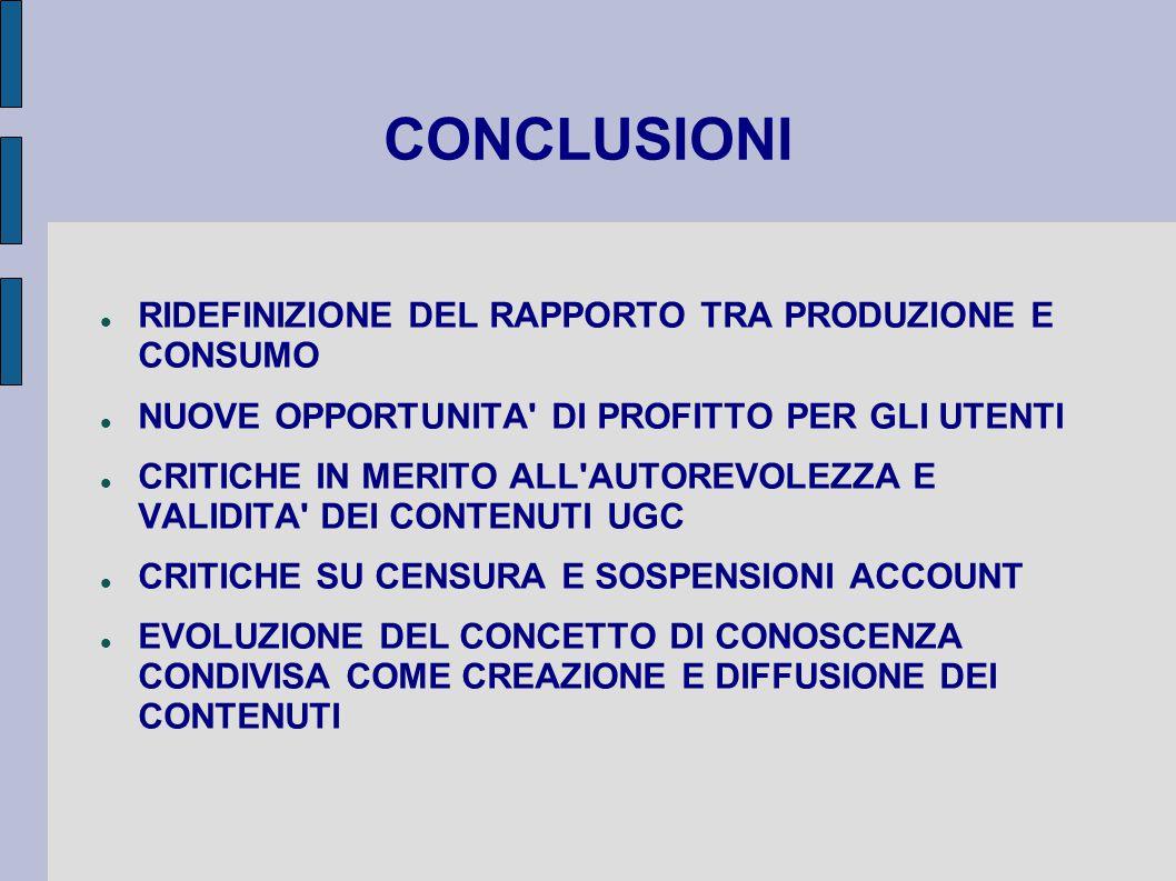 CONCLUSIONI RIDEFINIZIONE DEL RAPPORTO TRA PRODUZIONE E CONSUMO NUOVE OPPORTUNITA DI PROFITTO PER GLI UTENTI CRITICHE IN MERITO ALL AUTOREVOLEZZA E VALIDITA DEI CONTENUTI UGC CRITICHE SU CENSURA E SOSPENSIONI ACCOUNT EVOLUZIONE DEL CONCETTO DI CONOSCENZA CONDIVISA COME CREAZIONE E DIFFUSIONE DEI CONTENUTI