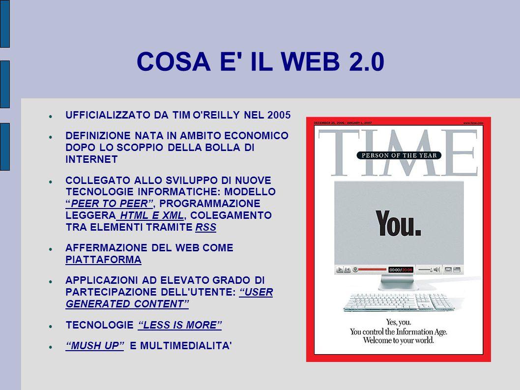 COSA E IL WEB 2.0 UFFICIALIZZATO DA TIM O REILLY NEL 2005 DEFINIZIONE NATA IN AMBITO ECONOMICO DOPO LO SCOPPIO DELLA BOLLA DI INTERNET COLLEGATO ALLO SVILUPPO DI NUOVE TECNOLOGIE INFORMATICHE: MODELLO PEER TO PEER , PROGRAMMAZIONE LEGGERA HTML E XML, COLEGAMENTO TRA ELEMENTI TRAMITE RSS AFFERMAZIONE DEL WEB COME PIATTAFORMA APPLICAZIONI AD ELEVATO GRADO DI PARTECIPAZIONE DELL UTENTE: USER GENERATED CONTENT TECNOLOGIE LESS IS MORE MUSH UP E MULTIMEDIALITA