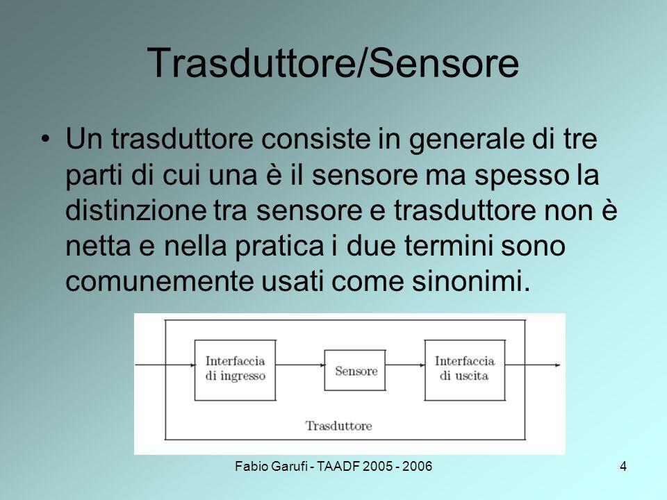 Fabio Garufi - TAADF 2005 - 20064 Trasduttore/Sensore Un trasduttore consiste in generale di tre parti di cui una è il sensore ma spesso la distinzione tra sensore e trasduttore non è netta e nella pratica i due termini sono comunemente usati come sinonimi.