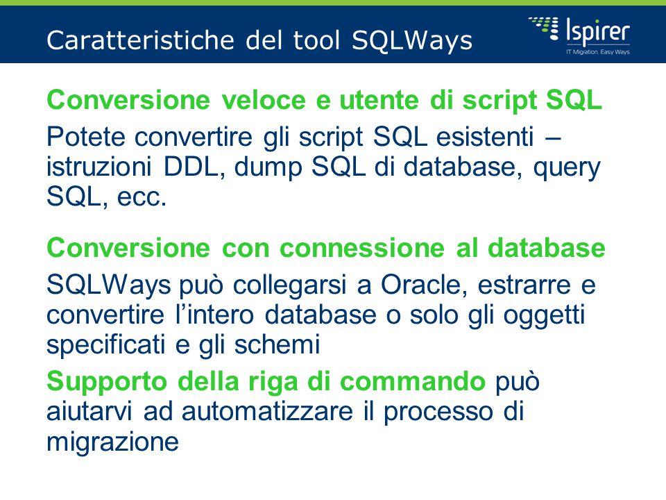 Caratteristiche del tool SQLWays Conversione veloce e utente di script SQL Potete convertire gli script SQL esistenti – istruzioni DDL, dump SQL di database, query SQL, ecc.