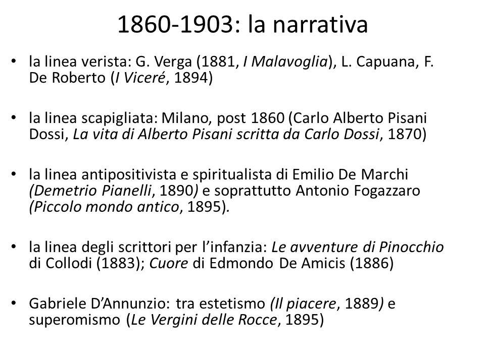 1860-1903: la narrativa la linea verista: G. Verga (1881, I Malavoglia), L. Capuana, F. De Roberto (I Viceré, 1894) la linea scapigliata: Milano, post