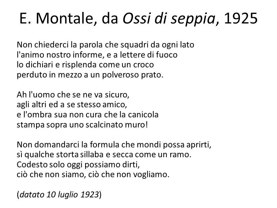 E. Montale, da Ossi di seppia, 1925 Non chiederci la parola che squadri da ogni lato l'animo nostro informe, e a lettere di fuoco lo dichiari e risple