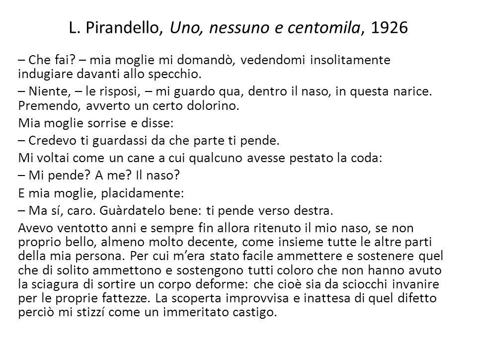 L. Pirandello, Uno, nessuno e centomila, 1926 – Che fai? – mia moglie mi domandò, vedendomi insolitamente indugiare davanti allo specchio. – Niente, –