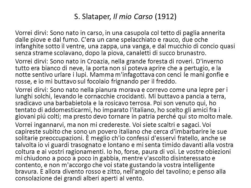 S. Slataper, Il mio Carso (1912) Vorrei dirvi: Sono nato in carso, in una casupola col tetto di paglia annerita dalle piove e dal fumo. C'era un cane