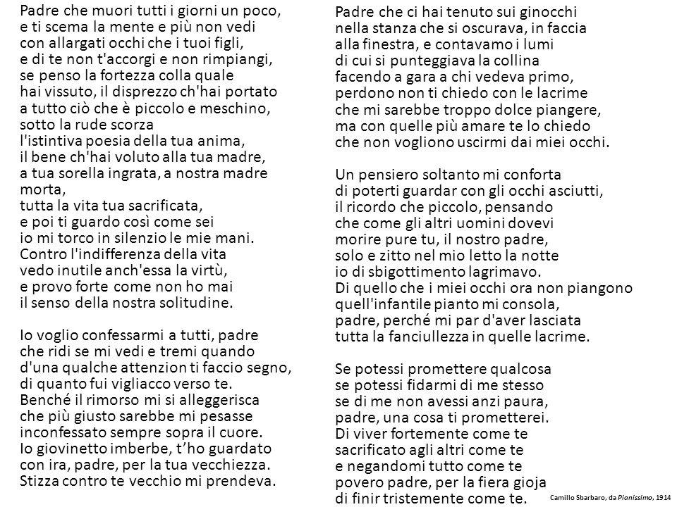 Camillo Sbarbaro, da Pianissimo, 1914 Padre che muori tutti i giorni un poco, e ti scema la mente e più non vedi con allargati occhi che i tuoi figli,