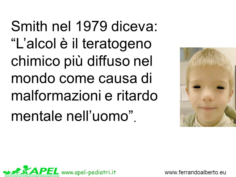 www.apel-pediatri.it www.ferrandoalberto.eu Smith nel 1979 diceva: L'alcol è il teratogeno chimico più diffuso nel mondo come causa di malformazioni e ritardo mentale nell'uomo .