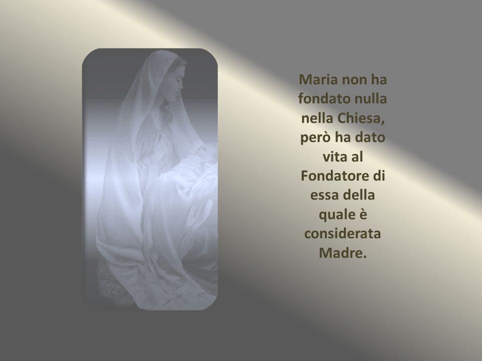 Maria non ha fondato nulla nella Chiesa, però ha dato vita al Fondatore di essa della quale è considerata Madre.
