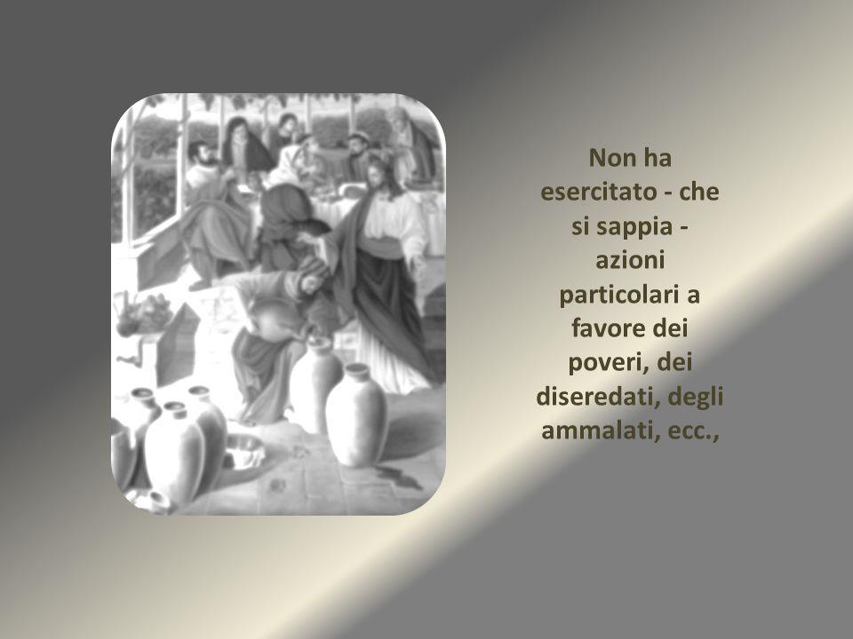 Non ha esercitato - che si sappia - azioni particolari a favore dei poveri, dei diseredati, degli ammalati, ecc.,