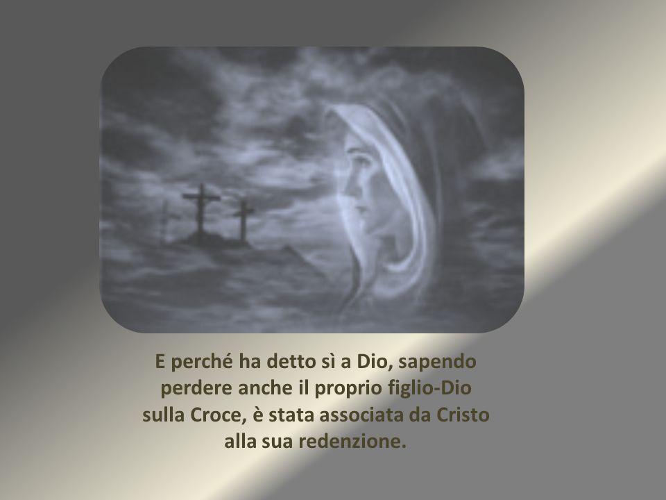 E perché ha detto sì a Dio, sapendo perdere anche il proprio figlio-Dio sulla Croce, è stata associata da Cristo alla sua redenzione.