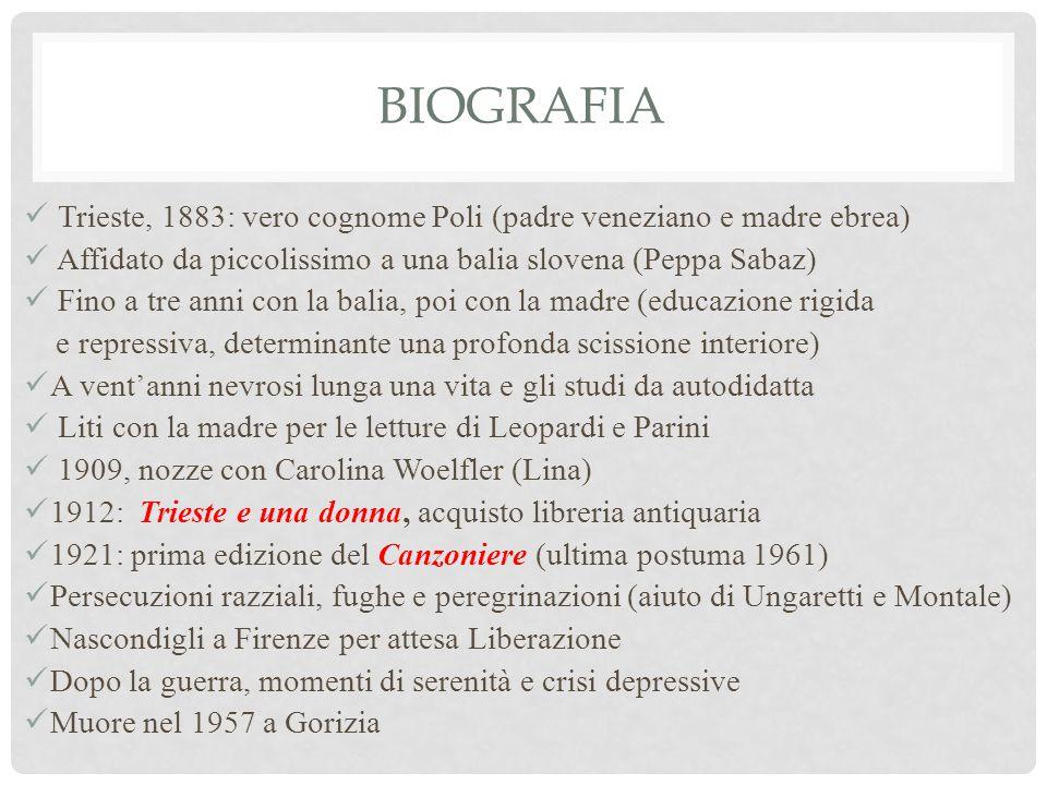 BIOGRAFIA Trieste, 1883: vero cognome Poli (padre veneziano e madre ebrea) Affidato da piccolissimo a una balia slovena (Peppa Sabaz) Fino a tre anni con la balia, poi con la madre (educazione rigida e repressiva, determinante una profonda scissione interiore) A vent'anni nevrosi lunga una vita e gli studi da autodidatta Liti con la madre per le letture di Leopardi e Parini 1909, nozze con Carolina Woelfler (Lina) 1912: Trieste e una donna, acquisto libreria antiquaria 1921: prima edizione del Canzoniere (ultima postuma 1961) Persecuzioni razziali, fughe e peregrinazioni (aiuto di Ungaretti e Montale) Nascondigli a Firenze per attesa Liberazione Dopo la guerra, momenti di serenità e crisi depressive Muore nel 1957 a Gorizia