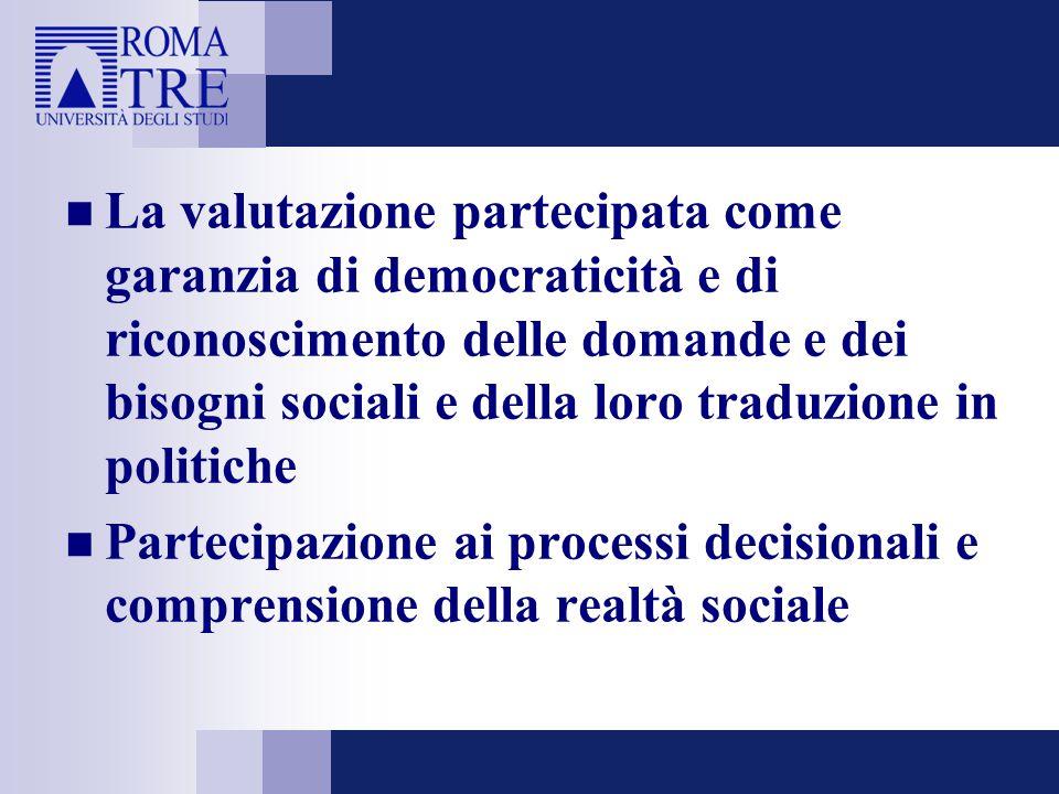 La valutazione partecipata come garanzia di democraticità e di riconoscimento delle domande e dei bisogni sociali e della loro traduzione in politiche Partecipazione ai processi decisionali e comprensione della realtà sociale