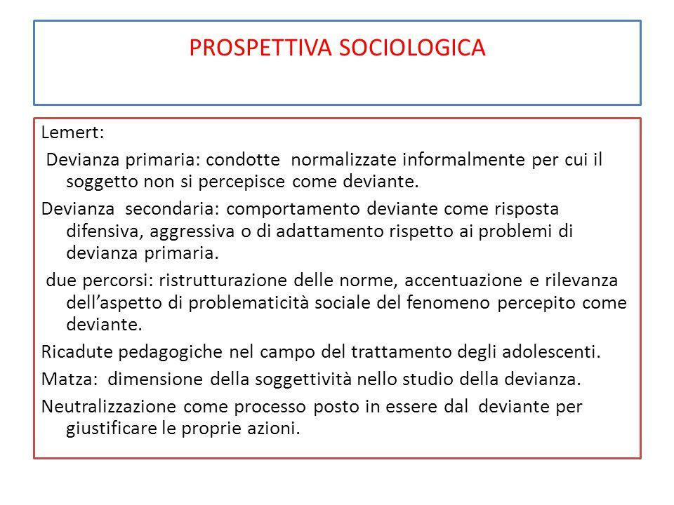 PROSPETTIVA SOCIOLOGICA Lemert: Devianza primaria: condotte normalizzate informalmente per cui il soggetto non si percepisce come deviante. Devianza s