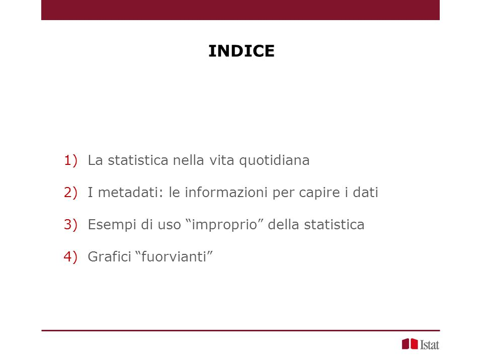 INDICE 1)La statistica nella vita quotidiana 2)I metadati: le informazioni per capire i dati 3)Esempi di uso improprio della statistica 4)Grafici fuorvianti