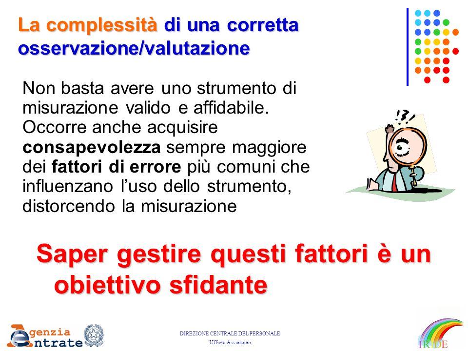 DIREZIONE CENTRALE DEL PERSONALE Ufficio Assunzioni La complessità di una corretta osservazione/valutazione Non basta avere uno strumento di misurazio