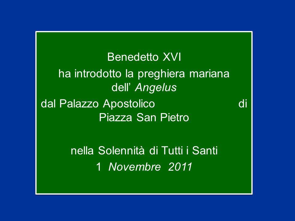 Benedetto XVI ha introdotto la preghiera mariana dell' Angelus dal Palazzo Apostolico di Piazza San Pietro nella Solennità di Tutti i Santi 1 Novembre 2011 Benedetto XVI ha introdotto la preghiera mariana dell' Angelus dal Palazzo Apostolico di Piazza San Pietro nella Solennità di Tutti i Santi 1 Novembre 2011