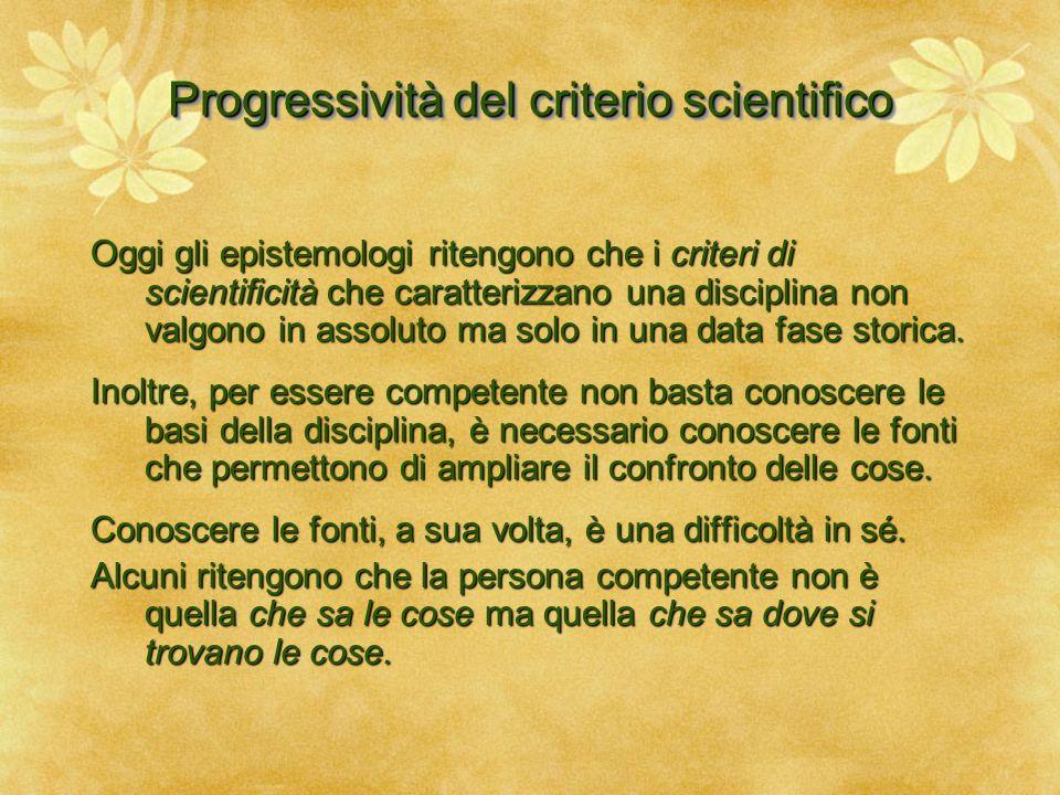 Progressività del criterio scientifico Oggi gli epistemologi ritengono che i criteri di scientificità che caratterizzano una disciplina non valgono in