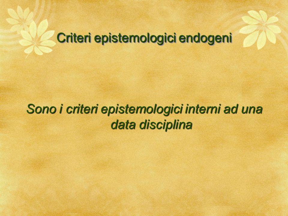 Criteri epistemologici endogeni Sono i criteri epistemologici interni ad una data disciplina