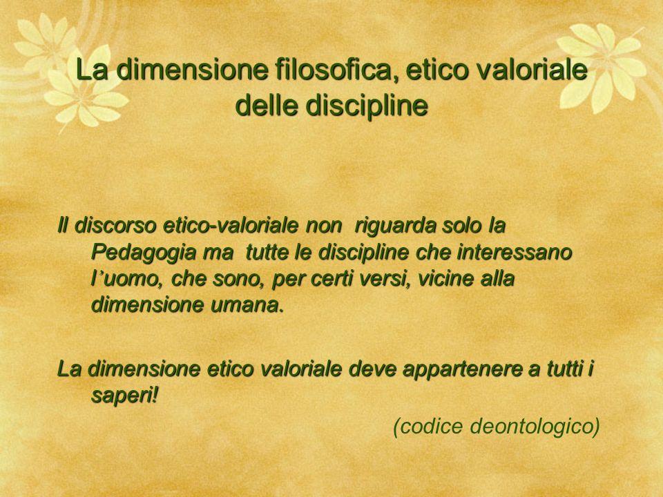 La dimensione filosofica, etico valoriale delle discipline Il discorso etico-valoriale non riguarda solo la Pedagogia ma tutte le discipline che inter