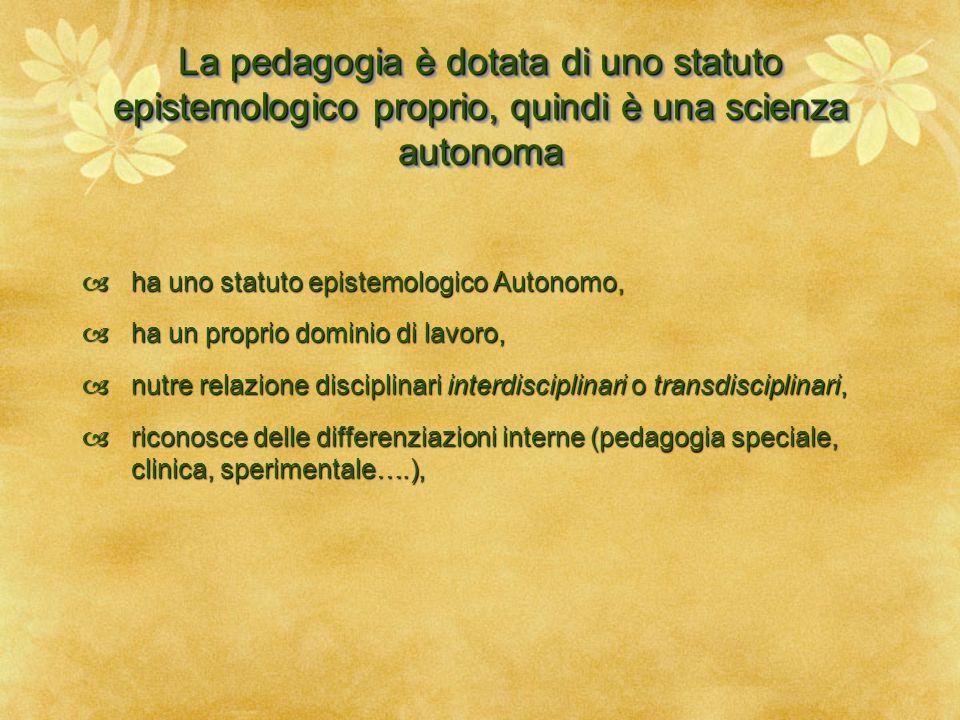 La pedagogia è dotata di uno statuto epistemologico proprio, quindi è una scienza autonoma  ha uno statuto epistemologico Autonomo,  ha un proprio d