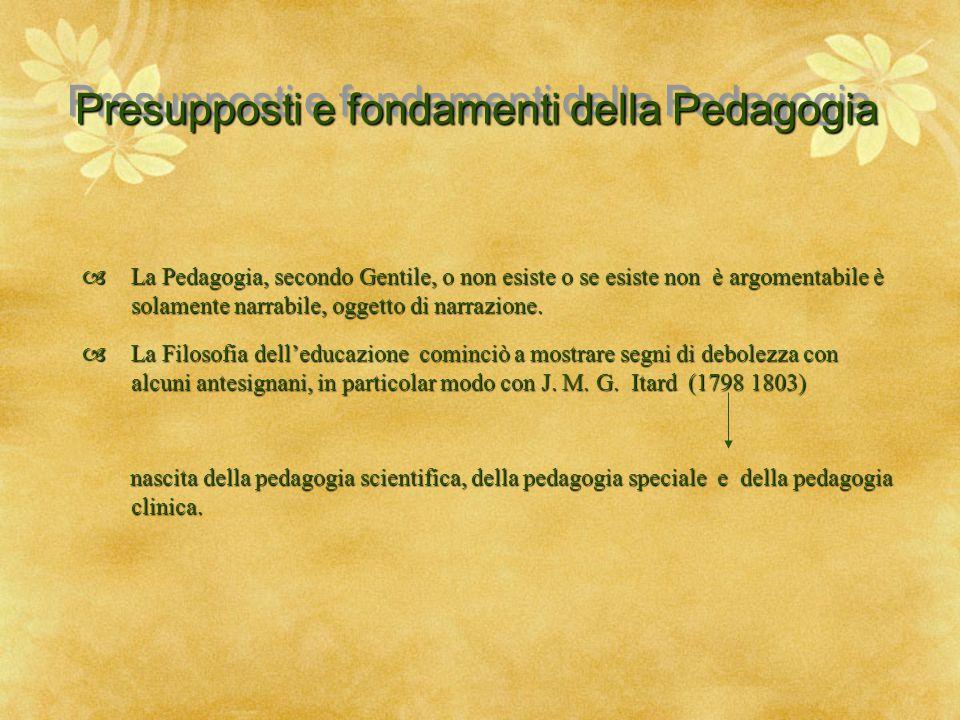 Presupposti e fondamenti della Pedagogia  La Pedagogia, secondo Gentile, o non esiste o se esiste non è argomentabile è solamente narrabile, oggetto