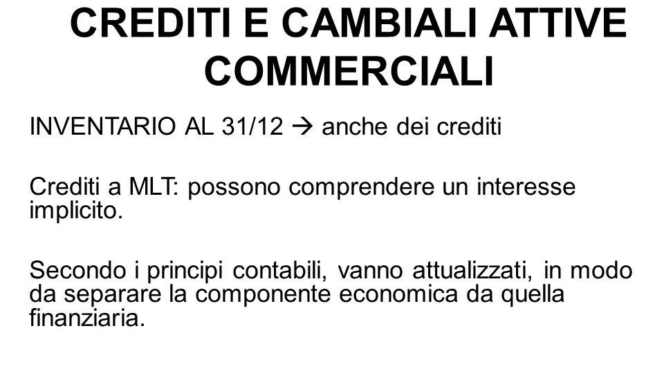 CREDITI E CAMBIALI ATTIVE COMMERCIALI L attualizzazione dei crediti comporta: 1) l iscrizione degli interessi (calcolati a tasso di mercato) a riduzione dei ricavi che hanno originato il credito; 2) il risconto degli interessi non ancora maturati.