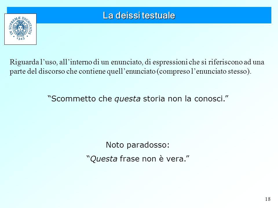18 La deissi testuale Riguarda l'uso, all'interno di un enunciato, di espressioni che si riferiscono ad una parte del discorso che contiene quell'enunciato (compreso l'enunciato stesso).
