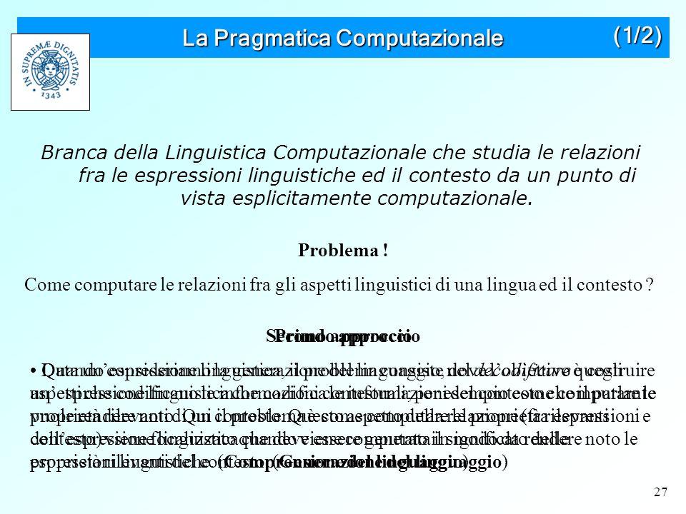 27 La Pragmatica Computazionale Branca della Linguistica Computazionale che studia le relazioni fra le espressioni linguistiche ed il contesto da un punto di vista esplicitamente computazionale.