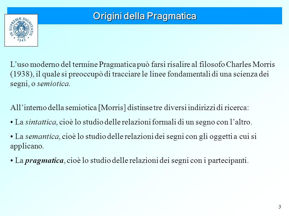 3 Origini della Pragmatica L'uso moderno del termine Pragmatica può farsi risalire al filosofo Charles Morris (1938), il quale si preoccupò di tracciare le linee fondamentali di una scienza dei segni, o semiotica.