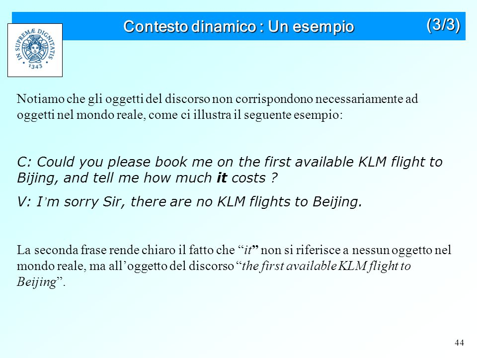 44 Contesto dinamico : Un esempio Notiamo che gli oggetti del discorso non corrispondono necessariamente ad oggetti nel mondo reale, come ci illustra il seguente esempio: C: Could you please book me on the first available KLM flight to Bijing, and tell me how much it costs .