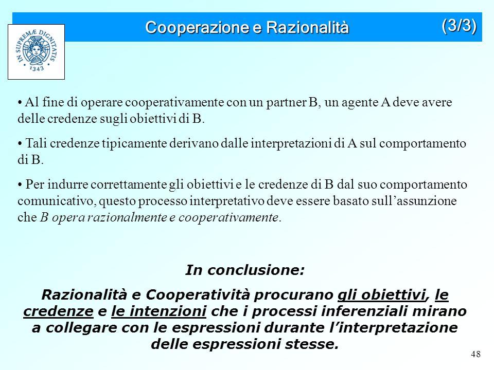48 Cooperazione e Razionalità Al fine di operare cooperativamente con un partner B, un agente A deve avere delle credenze sugli obiettivi di B.