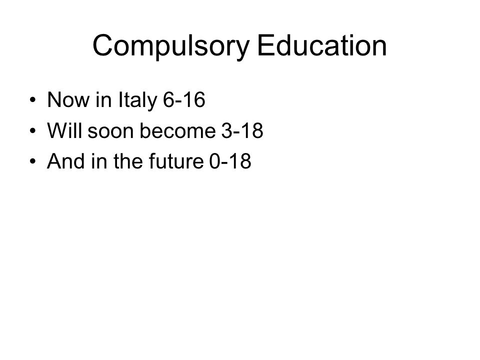 Compulsory Education Now in Italy 6-16 Will soon become 3-18 And in the future 0-18