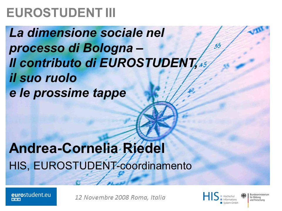 www.eurostudent.eu Andrea-Cornelia Riedel eurostudent@his.de 1 EUROSTUDENT III La dimensione sociale nel processo di Bologna – Il contributo di EUROSTUDENT, il suo ruolo e le prossime tappe Andrea-Cornelia Riedel HIS, EUROSTUDENT-coordinamento 12 Novembre 2008 Roma, Italia