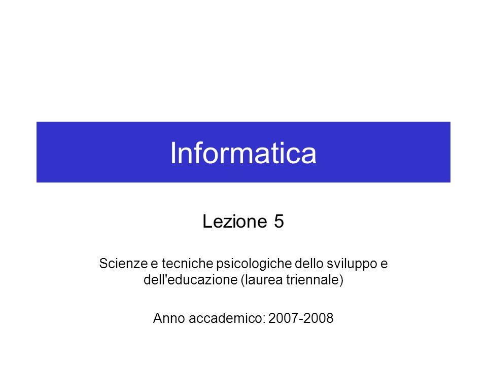 Informatica Lezione 5 Scienze e tecniche psicologiche dello sviluppo e dell educazione (laurea triennale) Anno accademico: 2007-2008