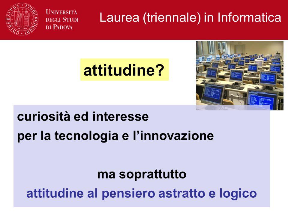 Laurea (triennale) in Informatica curiosità ed interesse per la tecnologia e l'innovazione ma soprattutto attitudine al pensiero astratto e logico attitudine