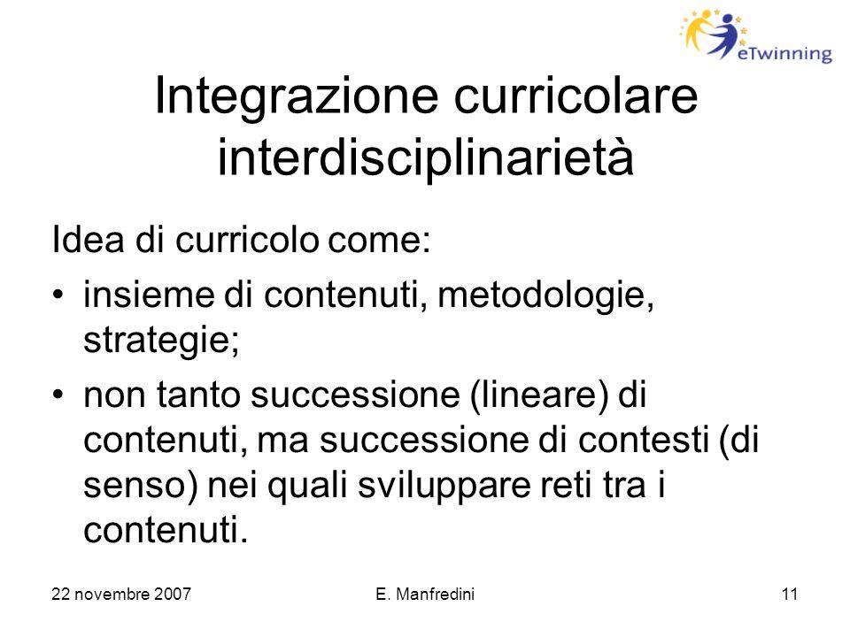 22 novembre 2007E. Manfredini11 Integrazione curricolare interdisciplinarietà Idea di curricolo come: insieme di contenuti, metodologie, strategie; no