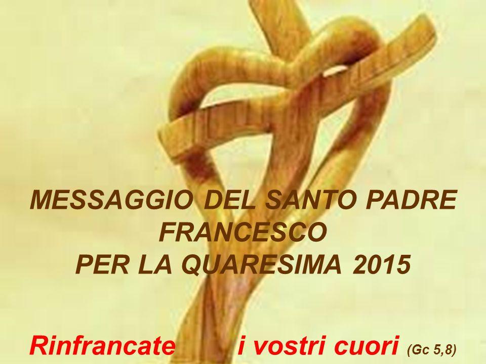 MESSAGGIO DEL SANTO PADRE FRANCESCO PER LA QUARESIMA 2015 Rinfrancate i vostri cuori (Gc 5,8)