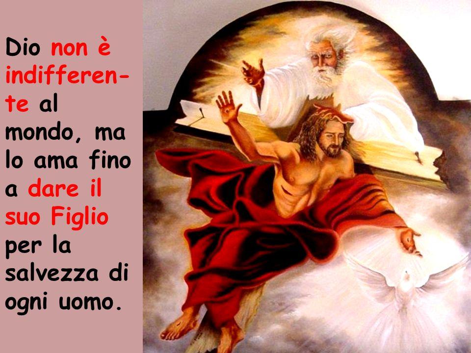 Dio non è indifferen- te al mondo, ma lo ama fino a dare il suo Figlio per la salvezza di ogni uomo.