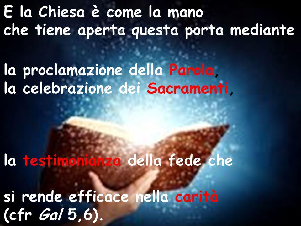 E la Chiesa è come la mano che tiene aperta questa porta mediante la proclamazione della Parola, la celebrazione dei Sacramenti, la testimonianza della fede che si rende efficace nella carità (cfr Gal 5,6).