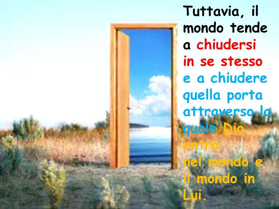 Tuttavia, il mondo tende a chiudersi in se stesso e a chiudere quella porta attraverso la quale Dio entra nel mondo e il mondo in Lui.