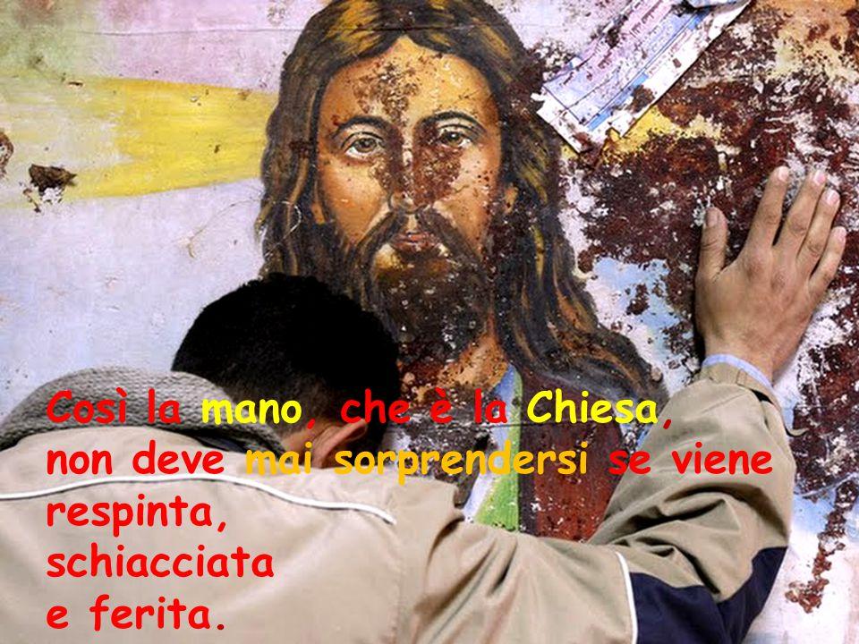 Così la mano, che è la Chiesa, non deve mai sorprendersi se viene respinta, schiacciata e ferita.