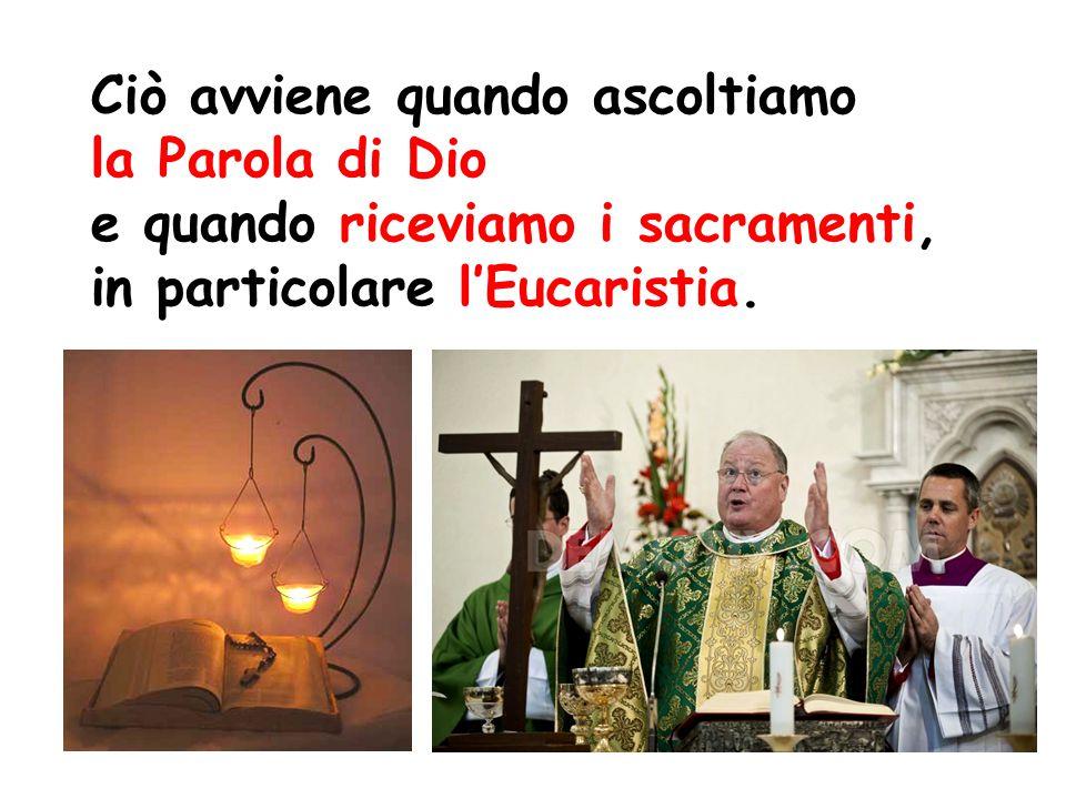 Ciò avviene quando ascoltiamo la Parola di Dio e quando riceviamo i sacramenti, in particolare l'Eucaristia.