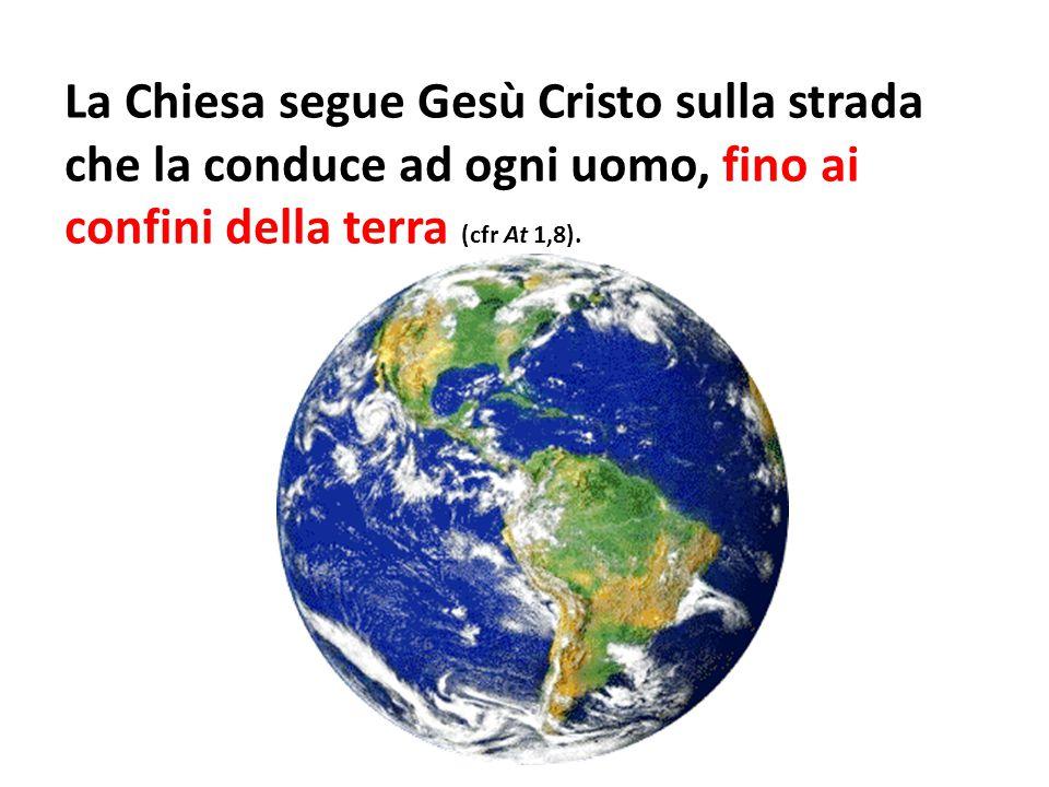 La Chiesa segue Gesù Cristo sulla strada che la conduce ad ogni uomo, fino ai confini della terra (cfr At 1,8).